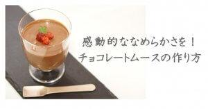 ゼラチンなしでチョコムースを作ろう!レシピ&美味しく作るコツ解説